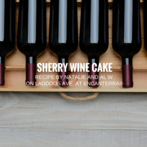 Recipe | Sherry Wine Cake by Natalie and Al W. on Laddoos Ave. at Encanterra®